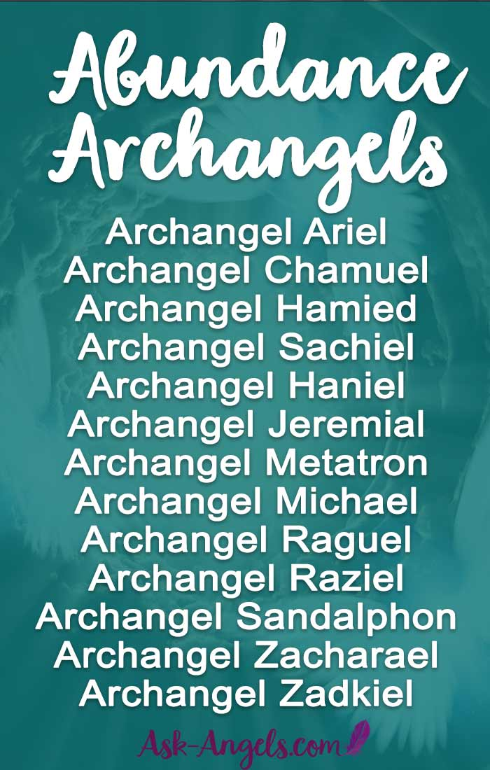 Meet the Abundance Archangels:  Archangel Ariel  Archangel Chamuel Archangel Hamied Archangel Sachiel Archangel Haniel Archangel Jeremial  Archangel Metatron Archangel Michael Archangel Raguel Archangel Raziel Archangel Sandalphon  Archangel Zacharael  Archangel Zadkiel Click to learn more about how to call these angels into your life!